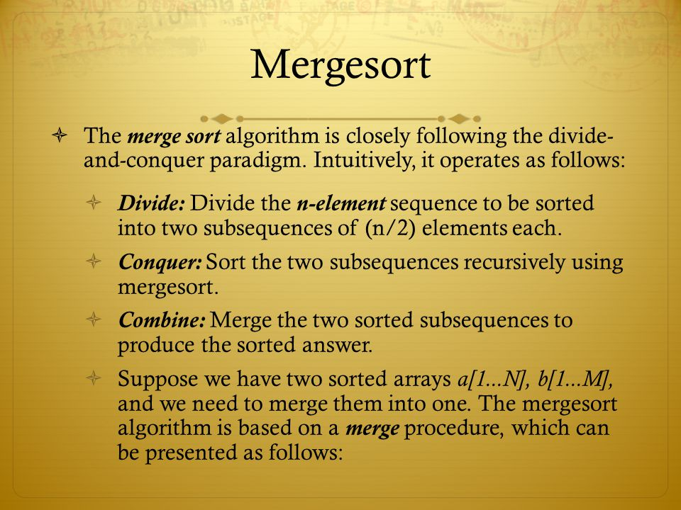 Mergesort The merge sort algorithm is closely following the divide- and-conquer paradigm. Intuitively, it operates as follows: