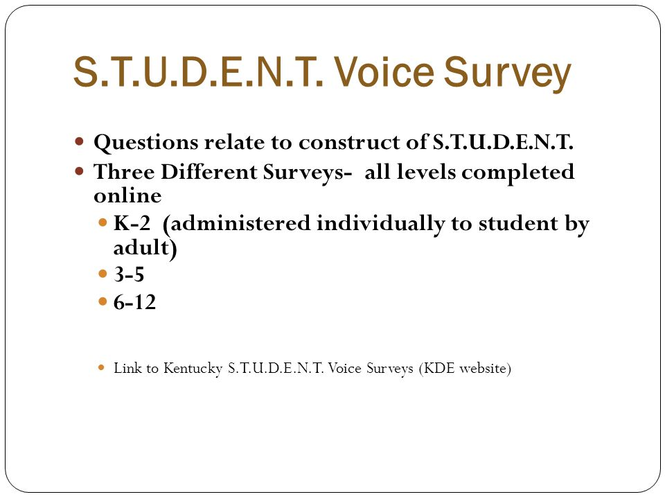 S.T.U.D.E.N.T. Voice Survey Questions relate to construct of S.T.U.D.E.N.T. Three Different Surveys- all levels completed online.