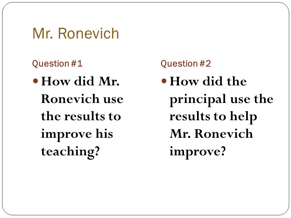 Mr. Ronevich Question #1. Question #2. How did Mr. Ronevich use the results to improve his teaching