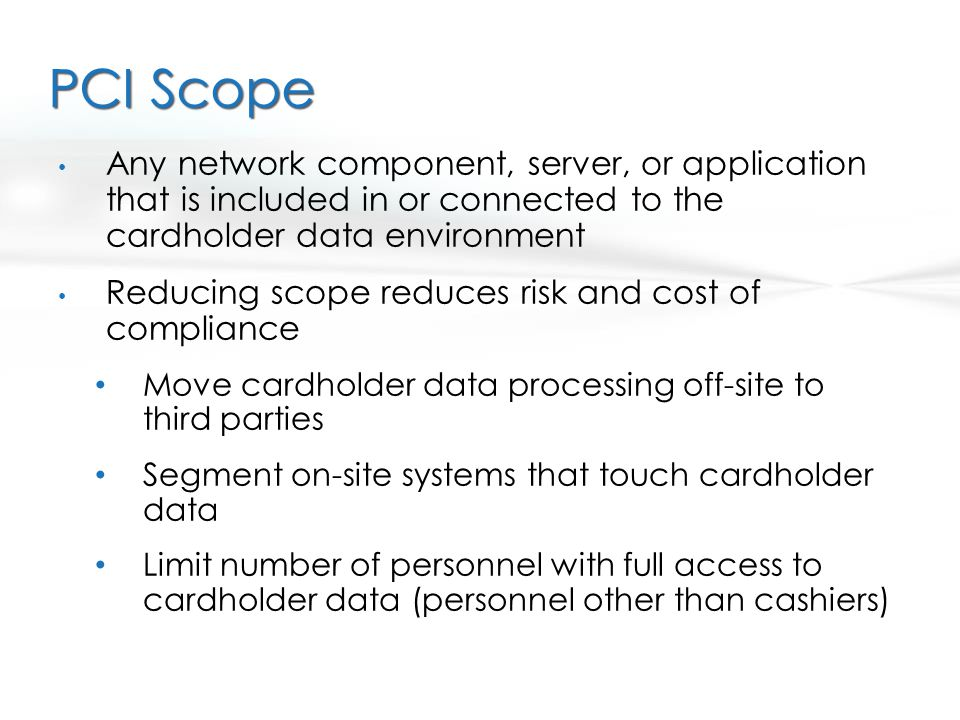 PCI Scope Any network component, server, or application that is included in or connected to the cardholder data environment.