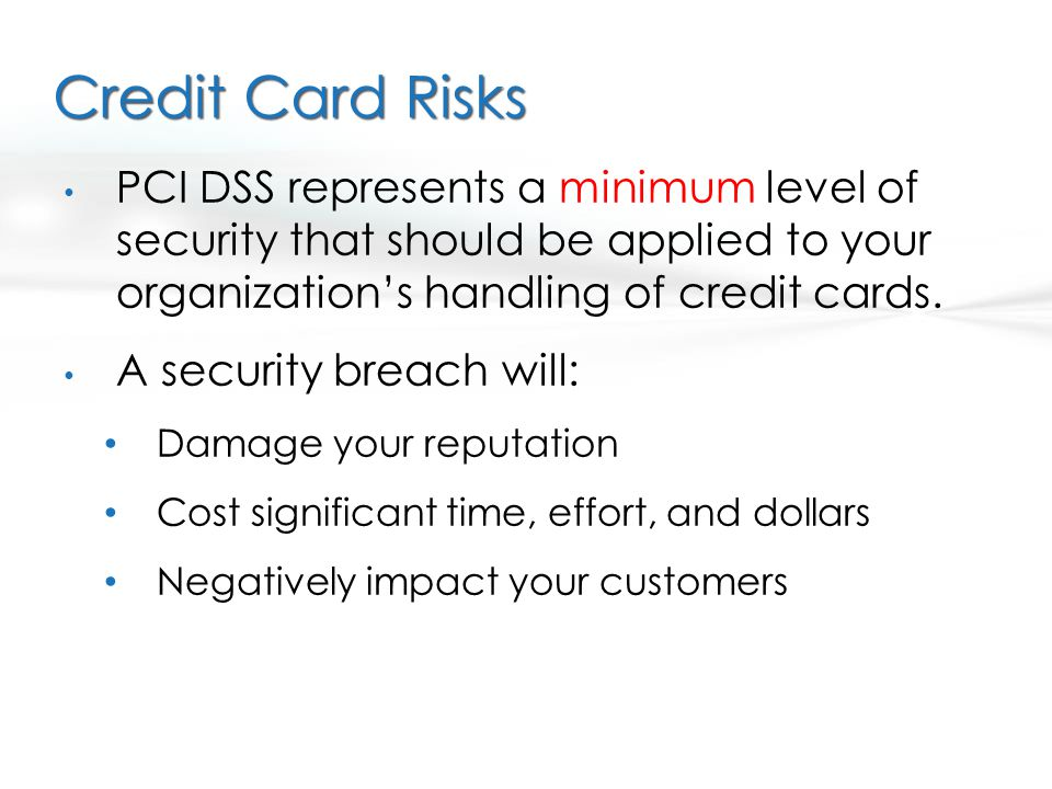 Credit Card Risks PCI DSS represents a minimum level of security that should be applied to your organization's handling of credit cards.