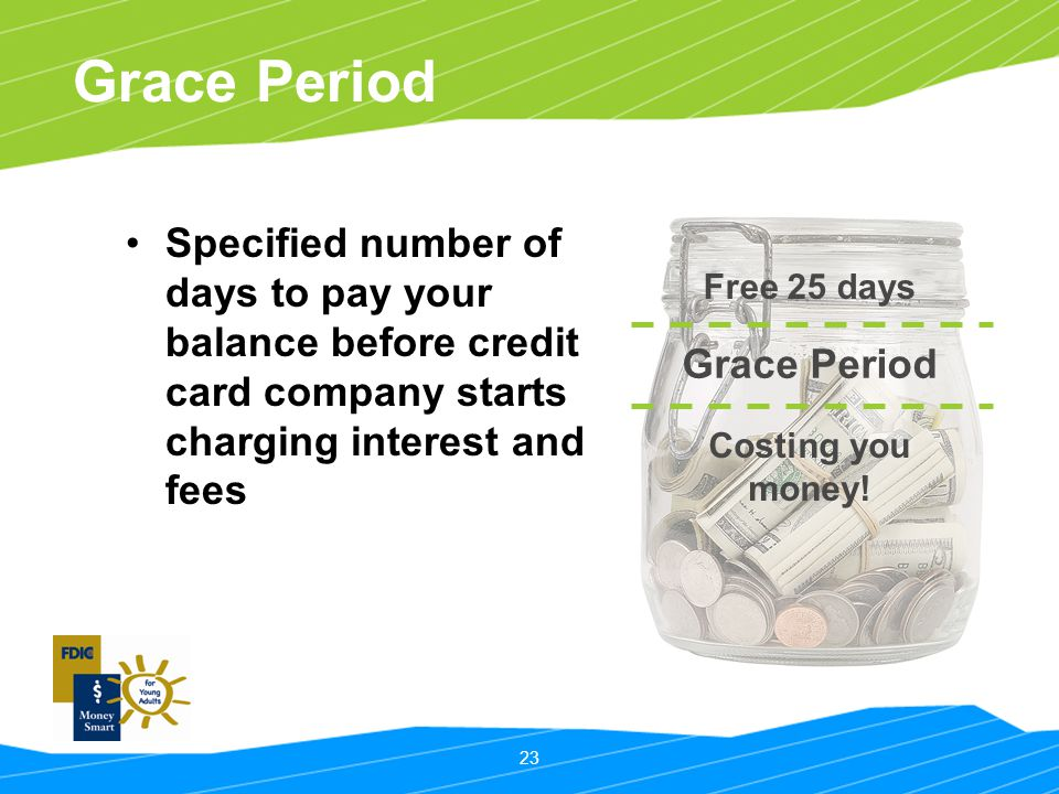 Grace Period Specified number of days to pay your balance before credit card company starts charging interest and fees.