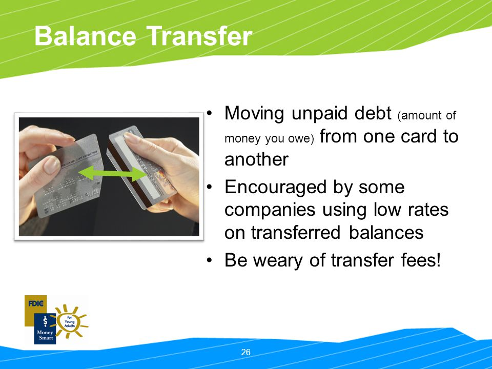 Balance Transfer Moving unpaid debt (amount of money you owe) from one card to another.