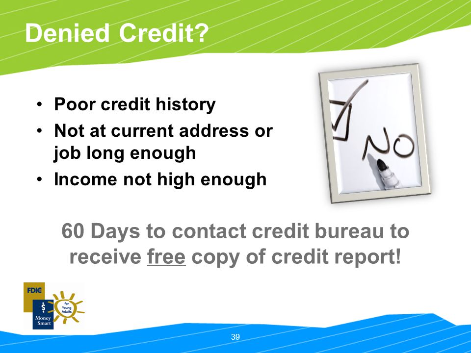 Denied Credit Poor credit history. Not at current address or job long enough. Income not high enough.