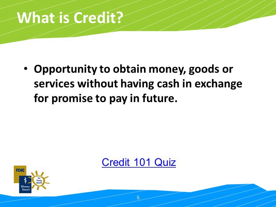 What is Credit Opportunity to obtain money, goods or services without having cash in exchange for promise to pay in future.