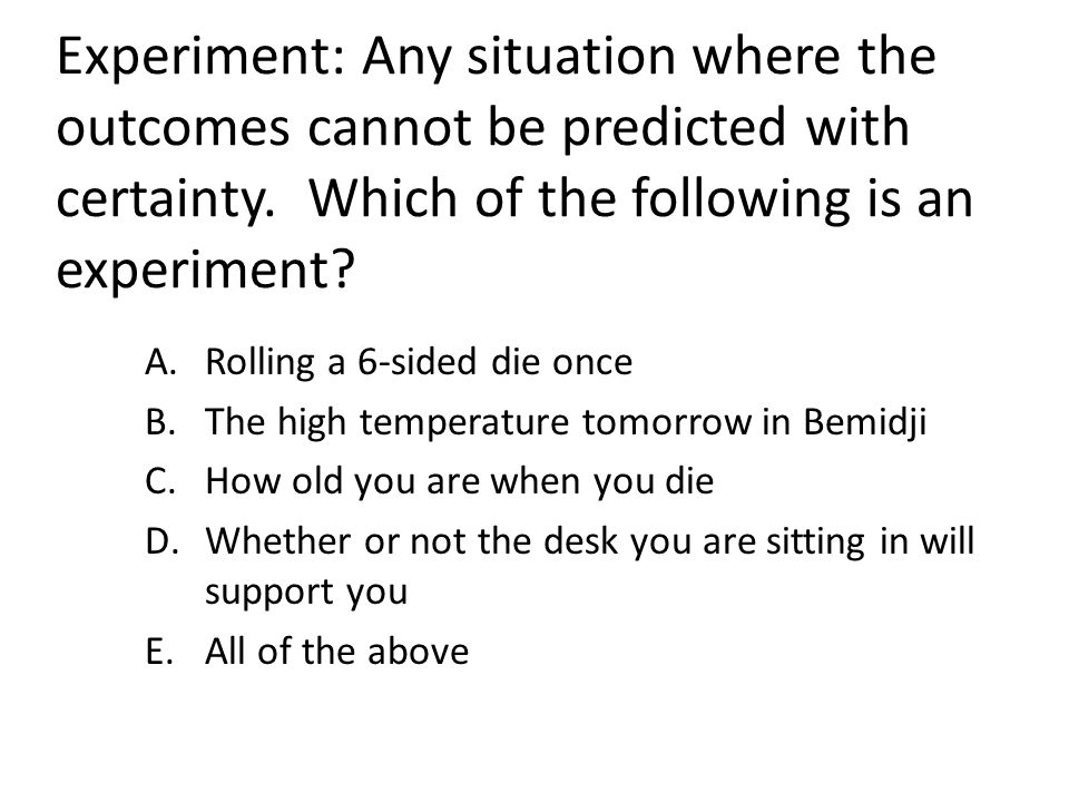 Experiment: Any situation where the outcomes cannot be predicted with certainty. Which of the following is an experiment