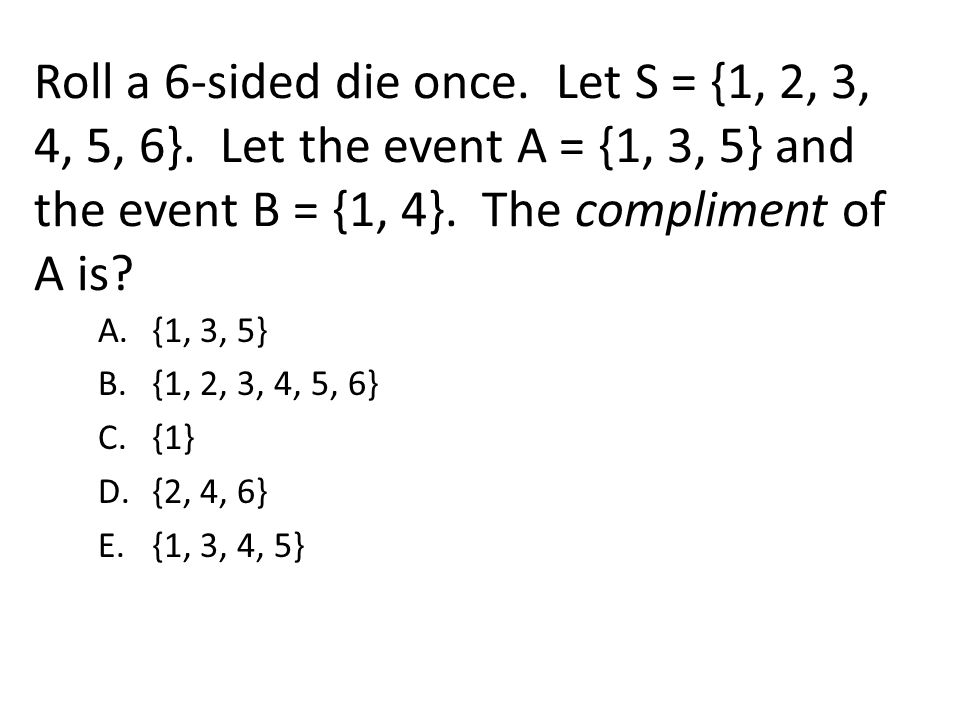 Roll a 6-sided die once. Let S = {1, 2, 3, 4, 5, 6}