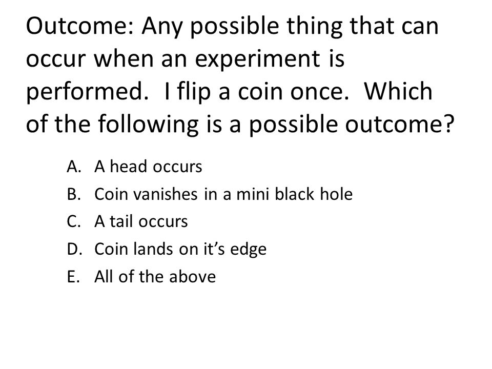 Outcome: Any possible thing that can occur when an experiment is performed. I flip a coin once. Which of the following is a possible outcome