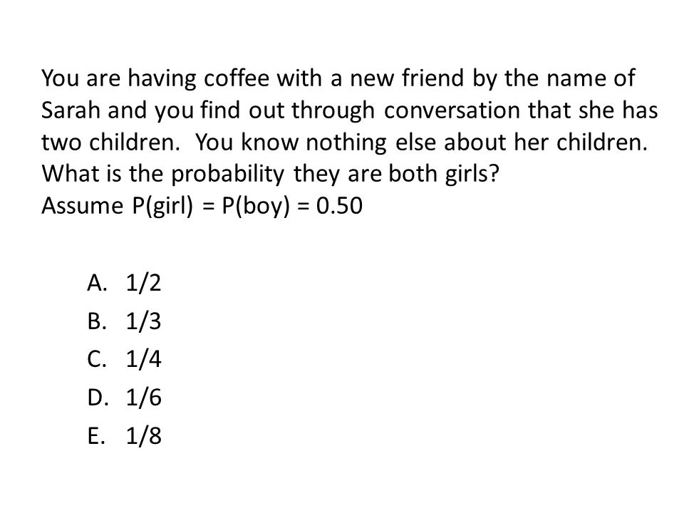You are having coffee with a new friend by the name of Sarah and you find out through conversation that she has two children. You know nothing else about her children. What is the probability they are both girls Assume P(girl) = P(boy) = 0.50