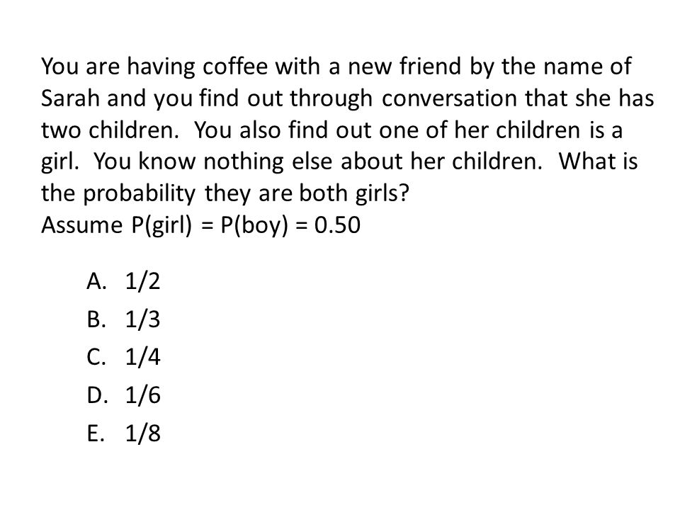 You are having coffee with a new friend by the name of Sarah and you find out through conversation that she has two children. You also find out one of her children is a girl. You know nothing else about her children. What is the probability they are both girls Assume P(girl) = P(boy) = 0.50