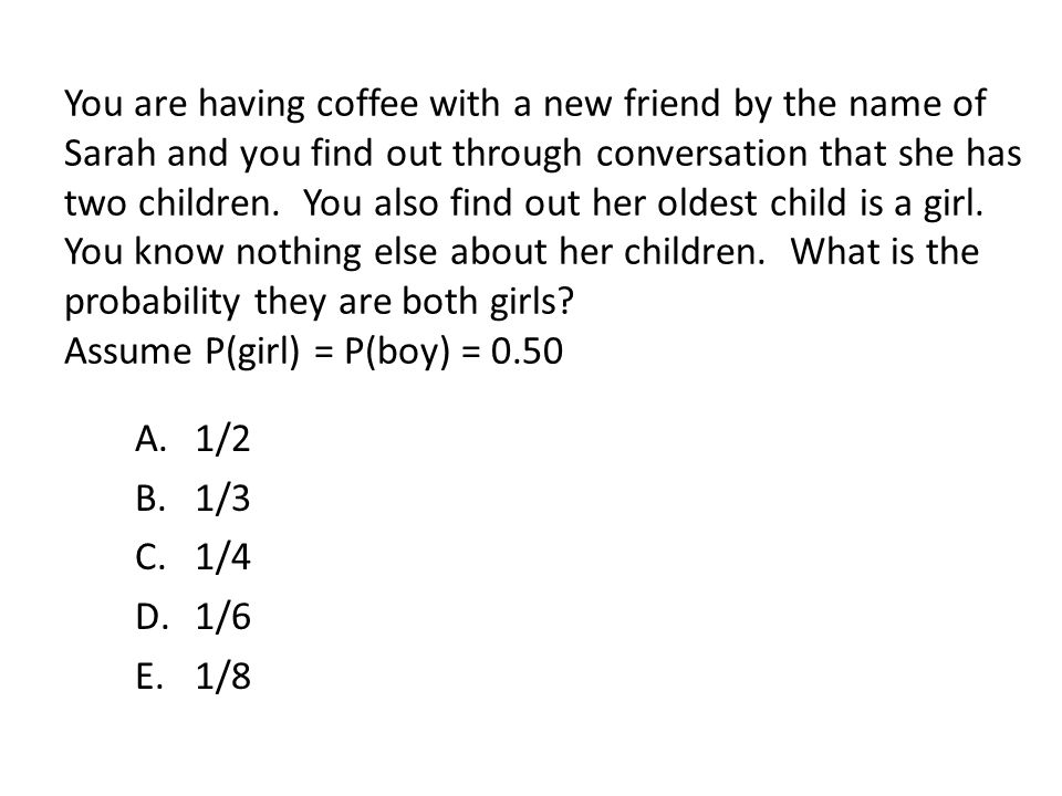You are having coffee with a new friend by the name of Sarah and you find out through conversation that she has two children. You also find out her oldest child is a girl. You know nothing else about her children. What is the probability they are both girls Assume P(girl) = P(boy) = 0.50