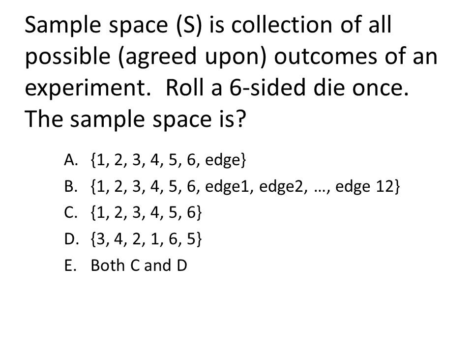 Sample space (S) is collection of all possible (agreed upon) outcomes of an experiment. Roll a 6-sided die once. The sample space is