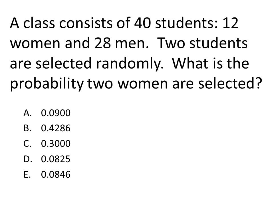 A class consists of 40 students: 12 women and 28 men