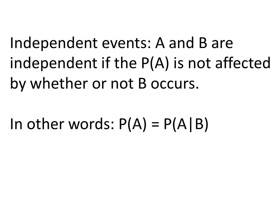 Independent events: A and B are independent if the P(A) is not affected by whether or not B occurs.