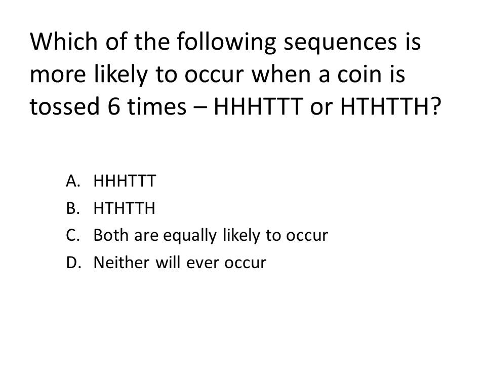 HHHTTT HTHTTH Both are equally likely to occur Neither will ever occur