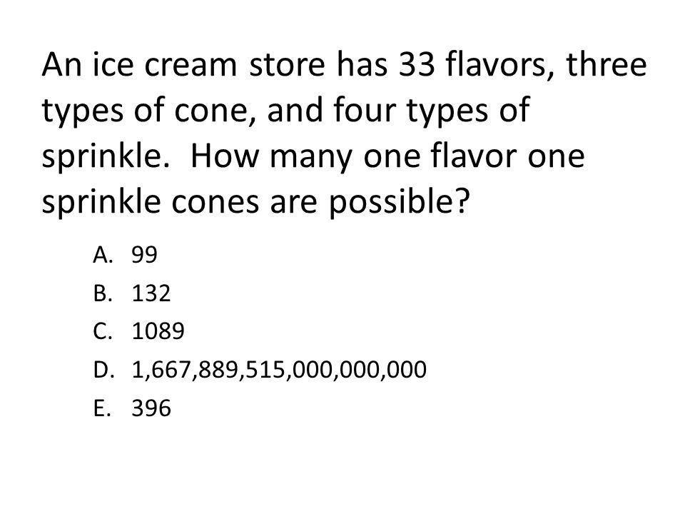 An ice cream store has 33 flavors, three types of cone, and four types of sprinkle. How many one flavor one sprinkle cones are possible