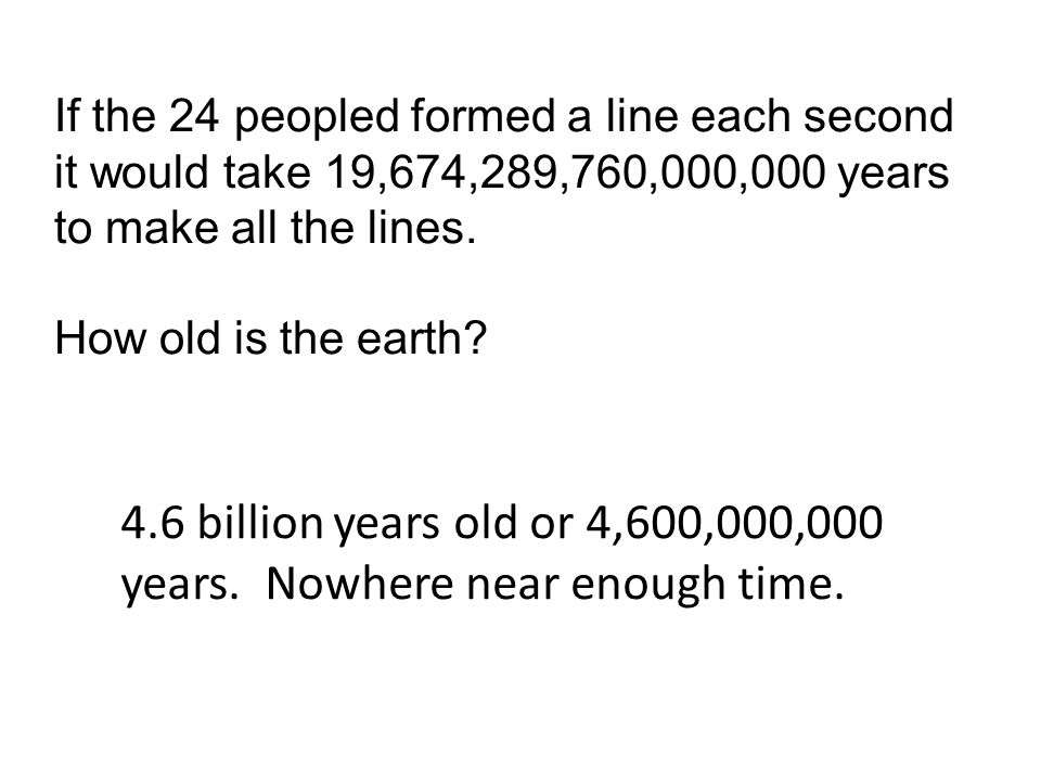 If the 24 peopled formed a line each second it would take 19,674,289,760,000,000 years to make all the lines. How old is the earth