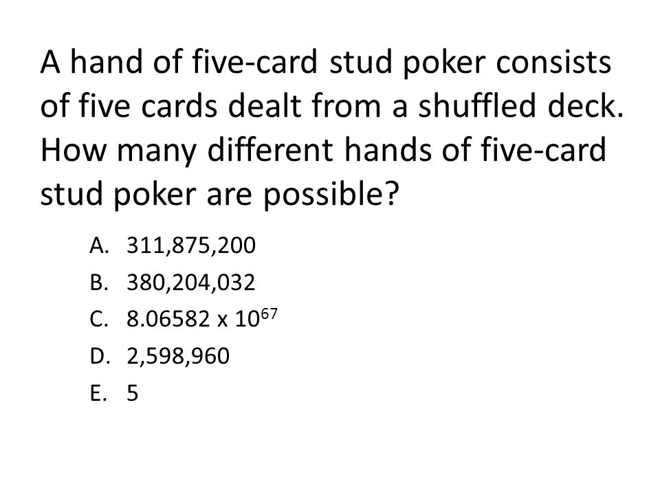 A hand of five-card stud poker consists of five cards dealt from a shuffled deck. How many different hands of five-card stud poker are possible