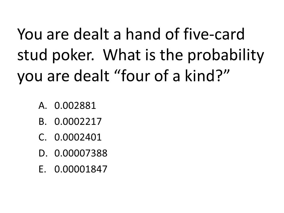 You are dealt a hand of five-card stud poker