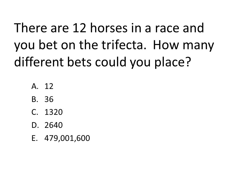 There are 12 horses in a race and you bet on the trifecta