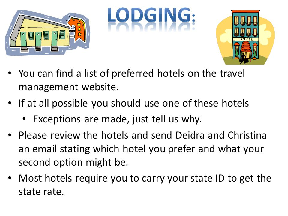 lodging: You can find a list of preferred hotels on the travel management website. If at all possible you should use one of these hotels.