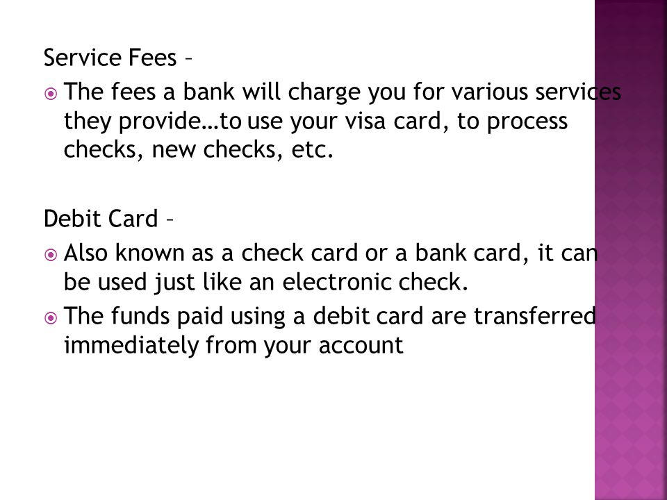 Service Fees – The fees a bank will charge you for various services they provide…to use your visa card, to process checks, new checks, etc.