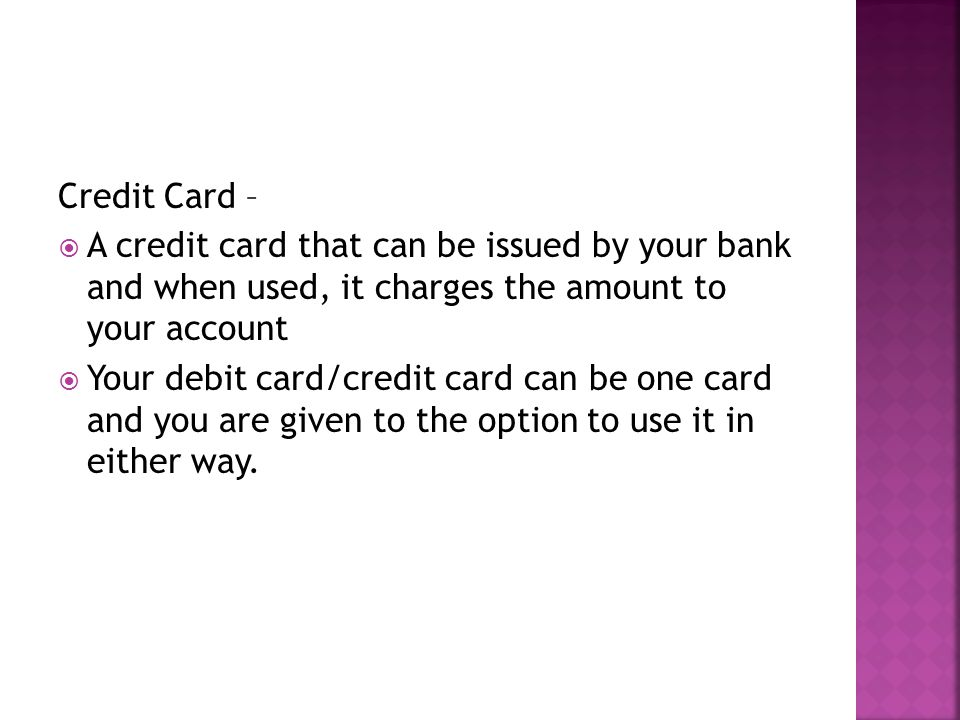 Credit Card – A credit card that can be issued by your bank and when used, it charges the amount to your account.