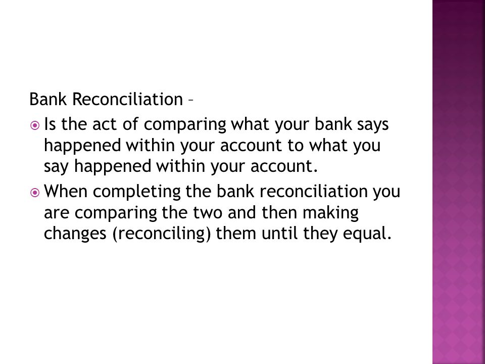 Bank Reconciliation – Is the act of comparing what your bank says happened within your account to what you say happened within your account.