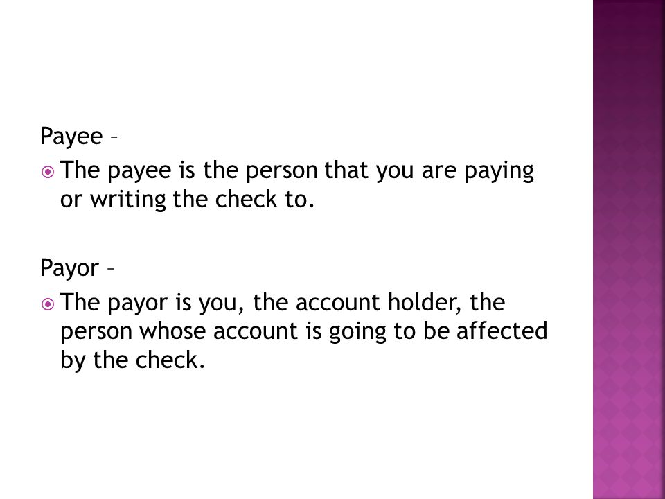 Payee – The payee is the person that you are paying or writing the check to. Payor –
