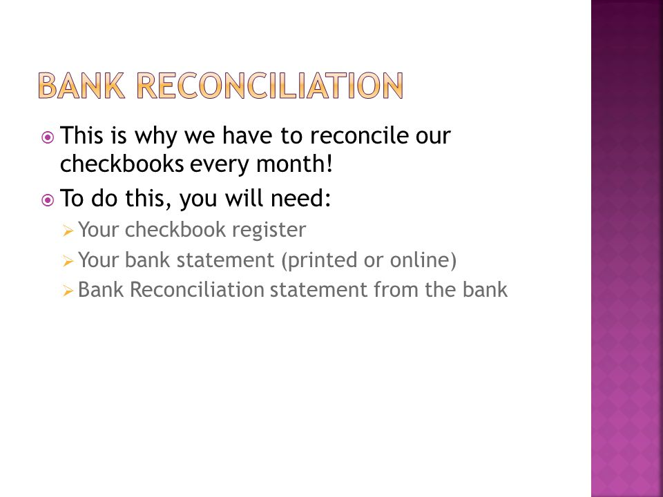 Bank REconciliation This is why we have to reconcile our checkbooks every month! To do this, you will need: