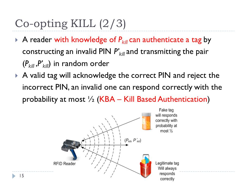 Co-opting KILL (2/3) A reader with knowledge of Pkill can authenticate a tag by. constructing an invalid PIN P'kill and transmitting the pair.