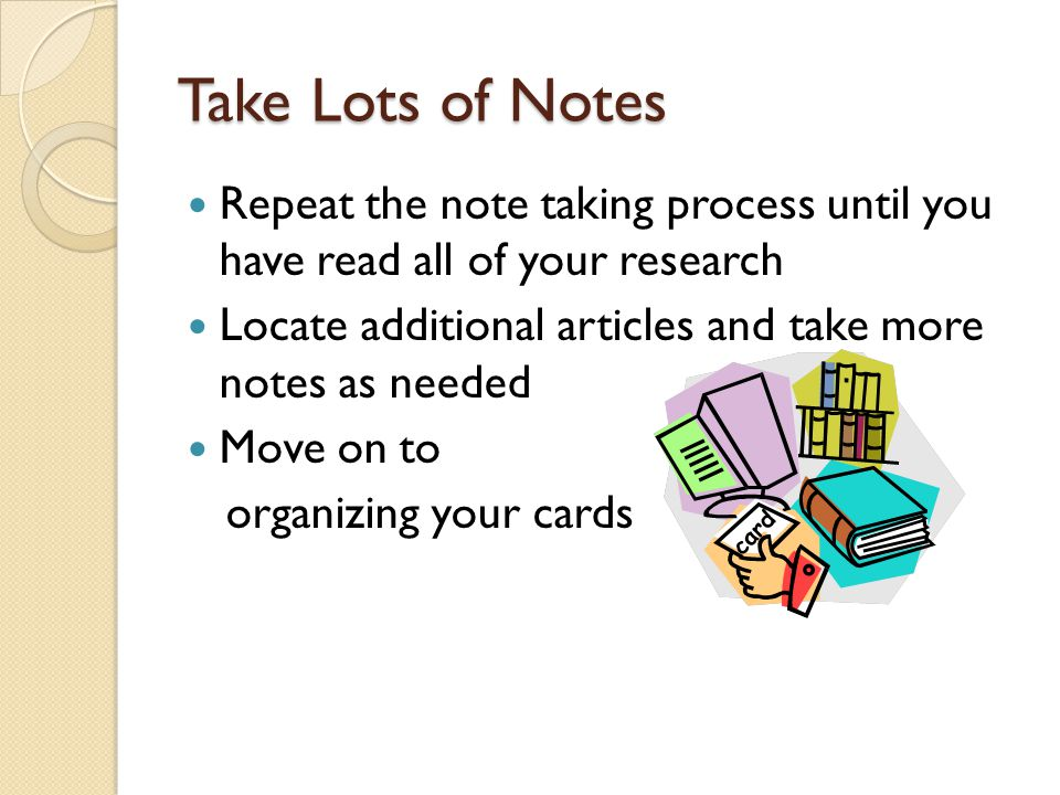 Take Lots of Notes Repeat the note taking process until you have read all of your research.