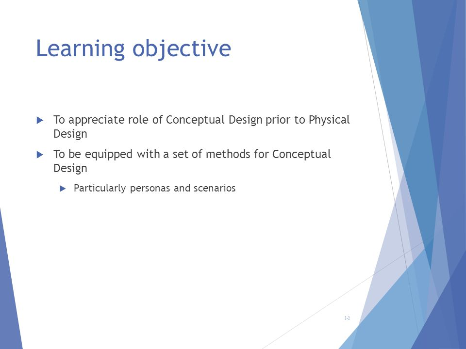 Learning objective To appreciate role of Conceptual Design prior to Physical Design. To be equipped with a set of methods for Conceptual Design.