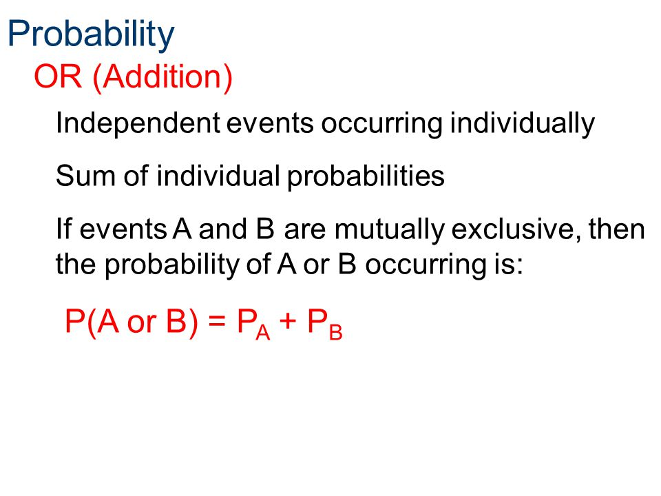 Probability OR (Addition) P(A or B) = PA + PB