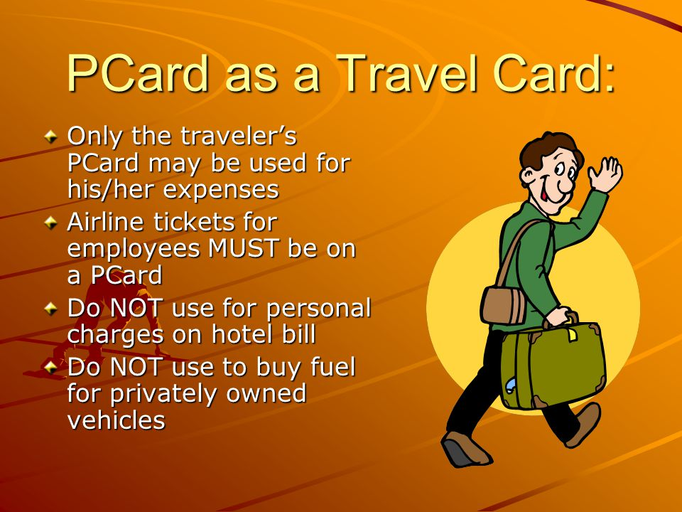 PCard as a Travel Card: Only the traveler's PCard may be used for his/her expenses. Airline tickets for employees MUST be on a PCard.