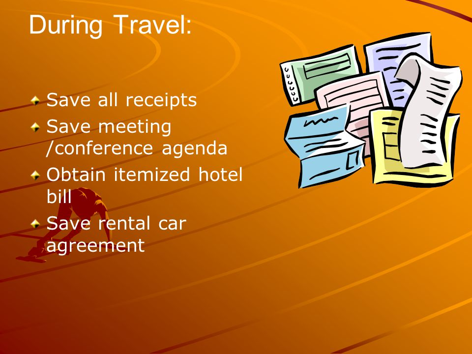 During Travel: Save all receipts Save meeting /conference agenda