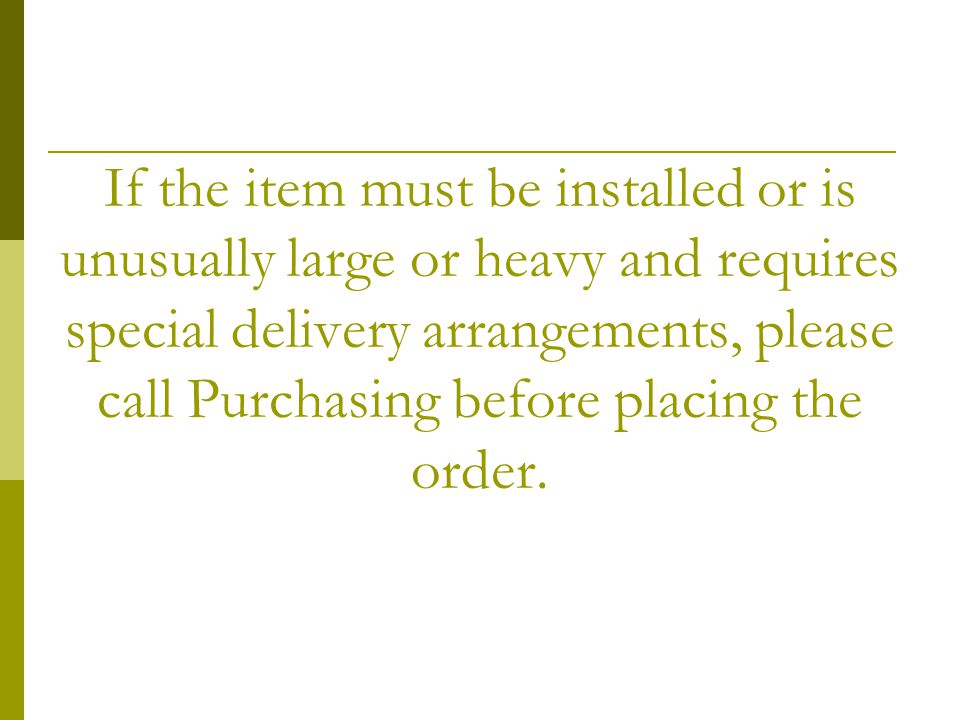 If the item must be installed or is unusually large or heavy and requires special delivery arrangements, please call Purchasing before placing the order.
