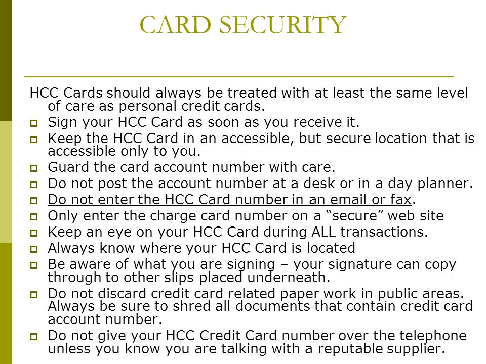 CARD SECURITY HCC Cards should always be treated with at least the same level of care as personal credit cards.