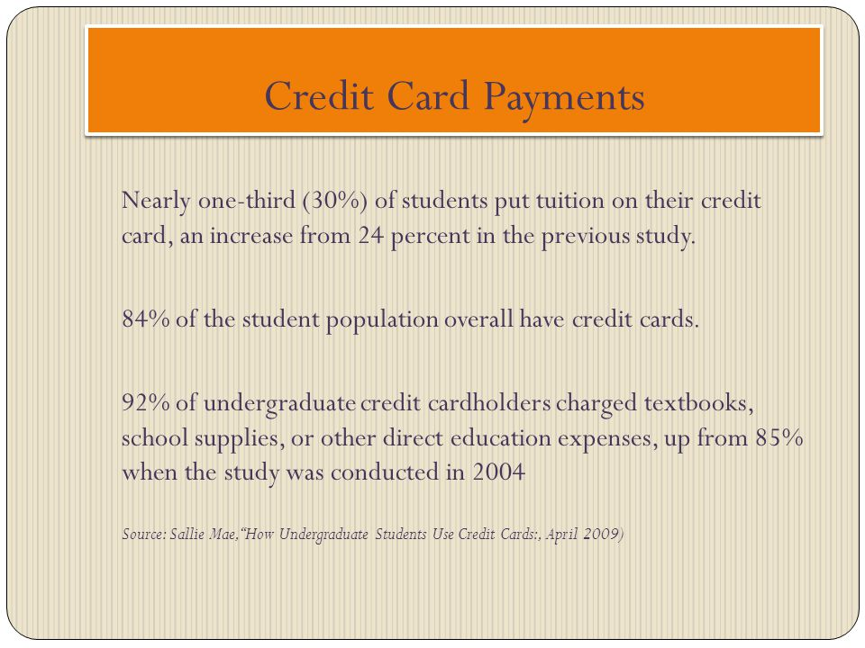 Credit Card Payments Nearly one-third (30%) of students put tuition on their credit card, an increase from 24 percent in the previous study.