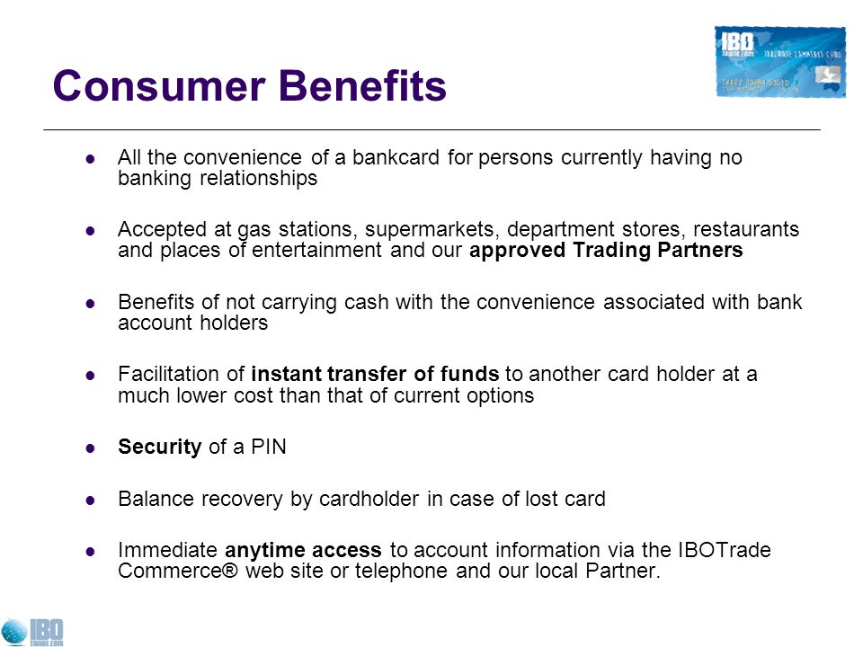 Consumer Benefits All the convenience of a bankcard for persons currently having no banking relationships.
