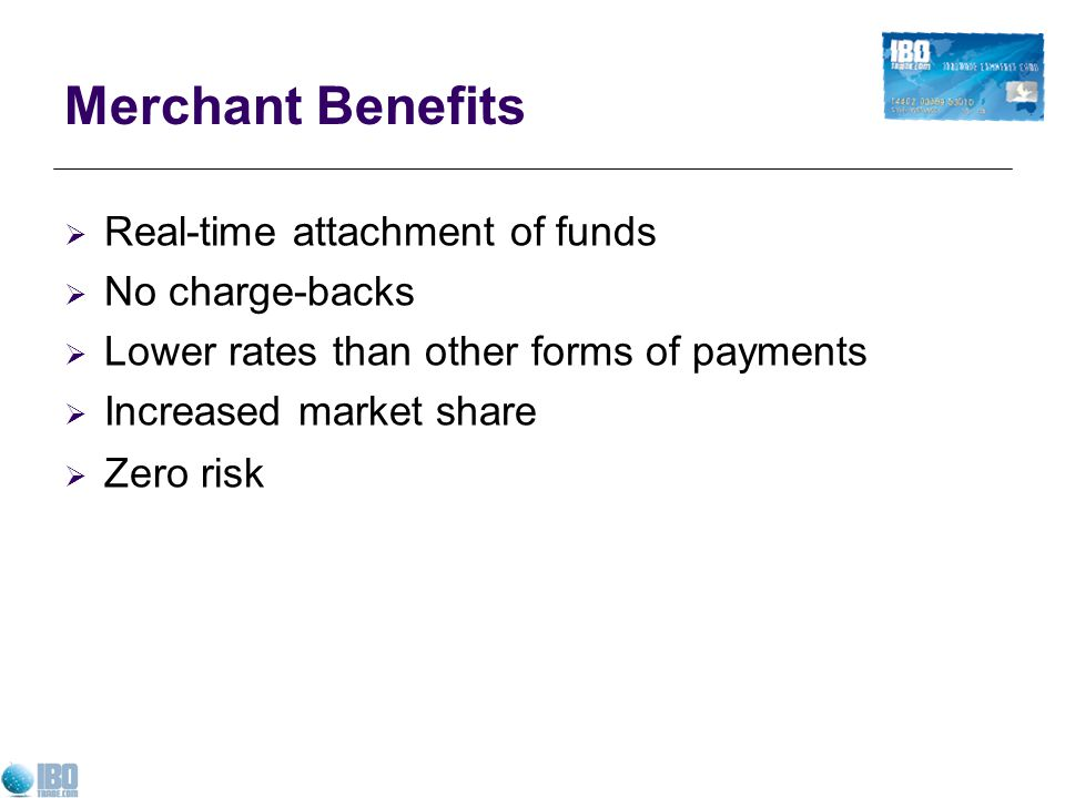 Merchant Benefits Real-time attachment of funds No charge-backs