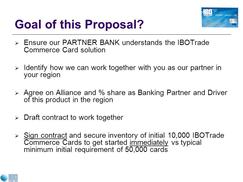 Goal of this Proposal Ensure our PARTNER BANK understands the IBOTrade Commerce Card solution.
