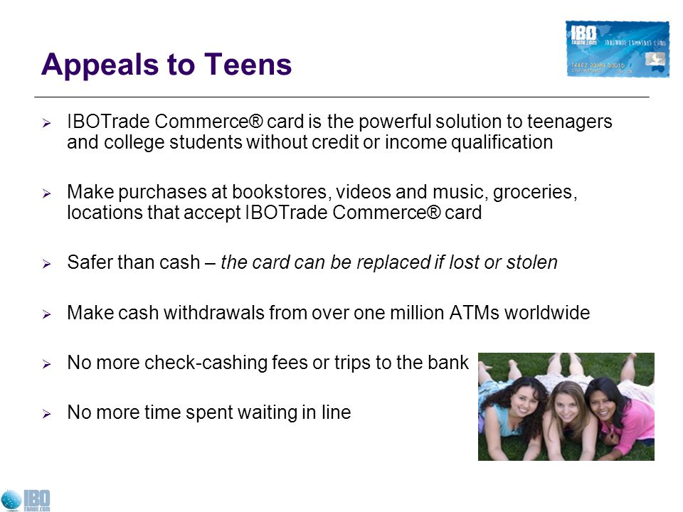 Appeals to Teens IBOTrade Commerce® card is the powerful solution to teenagers and college students without credit or income qualification.