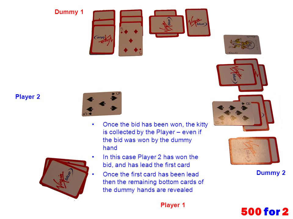 Dummy 1 Player 2. Once the bid has been won, the kitty is collected by the Player – even if the bid was won by the dummy hand.