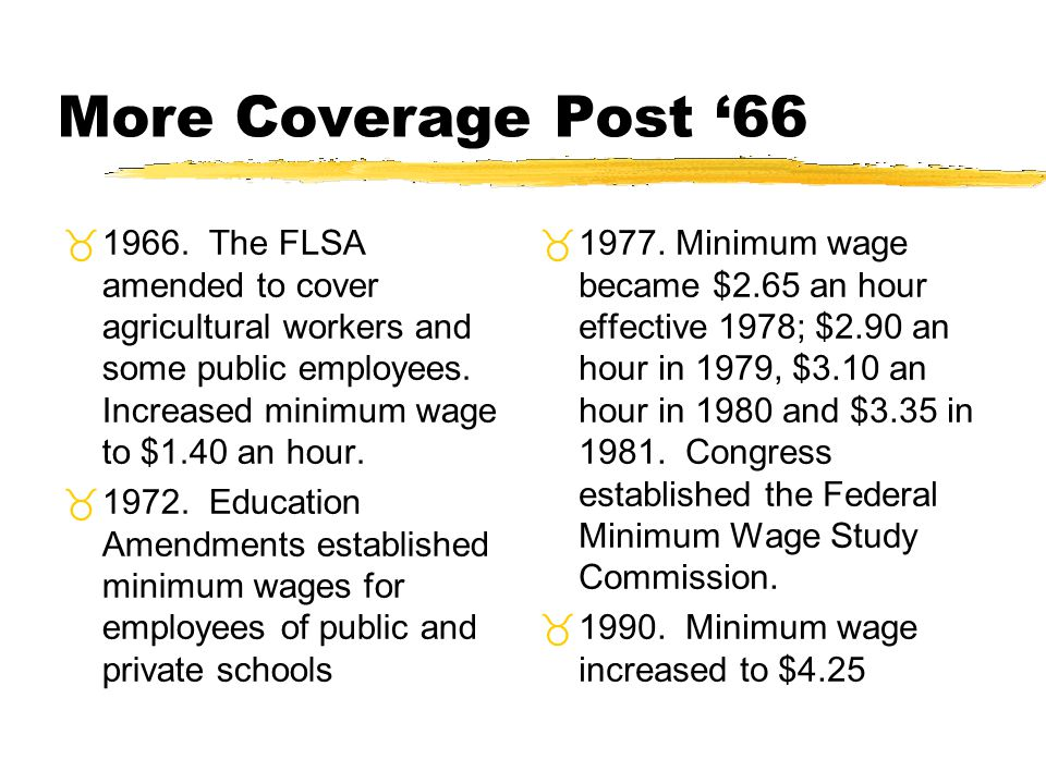 More Coverage Post '66 1966. The FLSA amended to cover agricultural workers and some public employees. Increased minimum wage to $1.40 an hour.