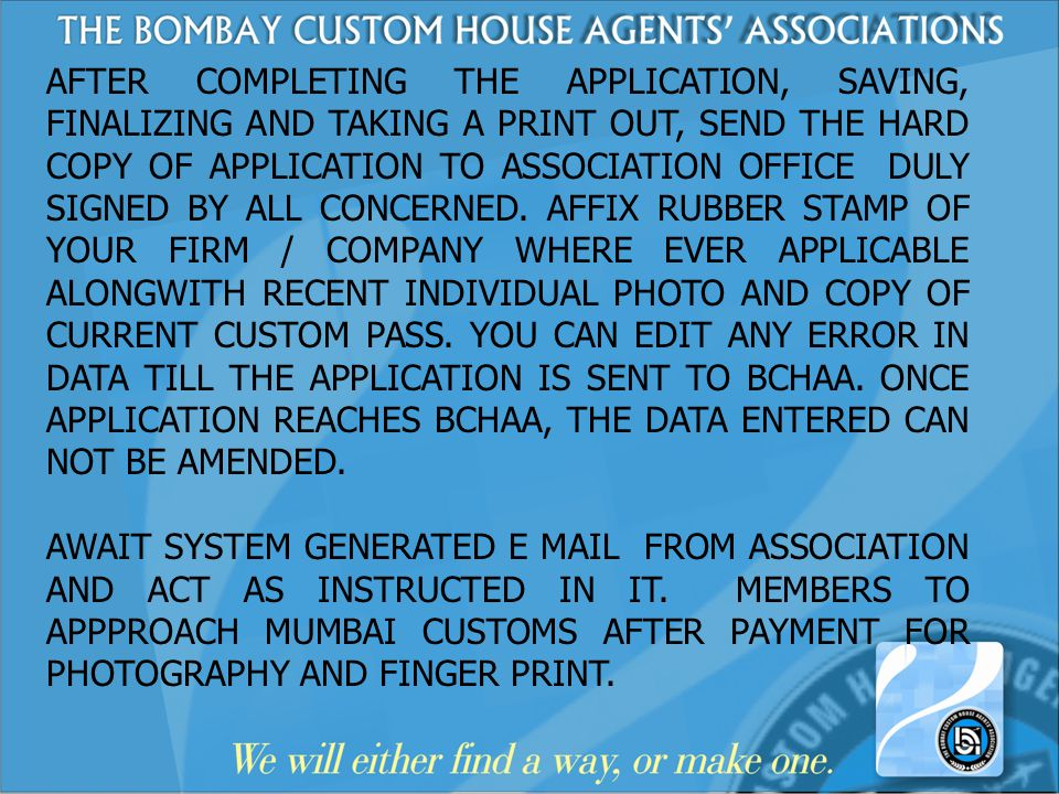 AFTER COMPLETING THE APPLICATION, SAVING, FINALIZING AND TAKING A PRINT OUT, SEND THE HARD COPY OF APPLICATION TO ASSOCIATION OFFICE DULY SIGNED BY ALL CONCERNED. AFFIX RUBBER STAMP OF YOUR FIRM / COMPANY WHERE EVER APPLICABLE ALONGWITH RECENT INDIVIDUAL PHOTO AND COPY OF CURRENT CUSTOM PASS. YOU CAN EDIT ANY ERROR IN DATA TILL THE APPLICATION IS SENT TO BCHAA. ONCE APPLICATION REACHES BCHAA, THE DATA ENTERED CAN NOT BE AMENDED.