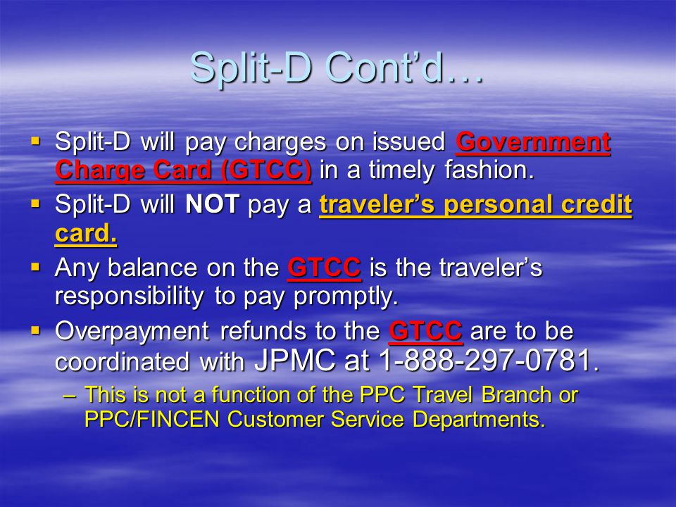 Split-D Cont'd… Split-D will pay charges on issued Government Charge Card (GTCC) in a timely fashion.