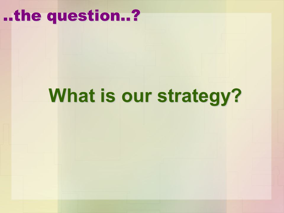 ..the question.. What is our strategy
