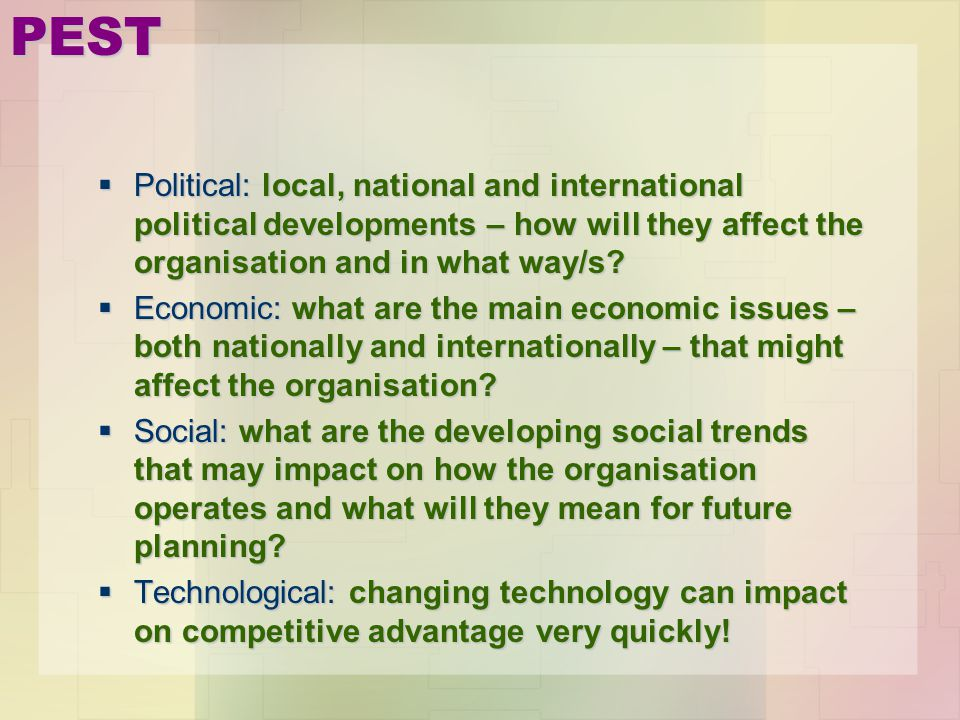 PEST Political: local, national and international political developments – how will they affect the organisation and in what way/s