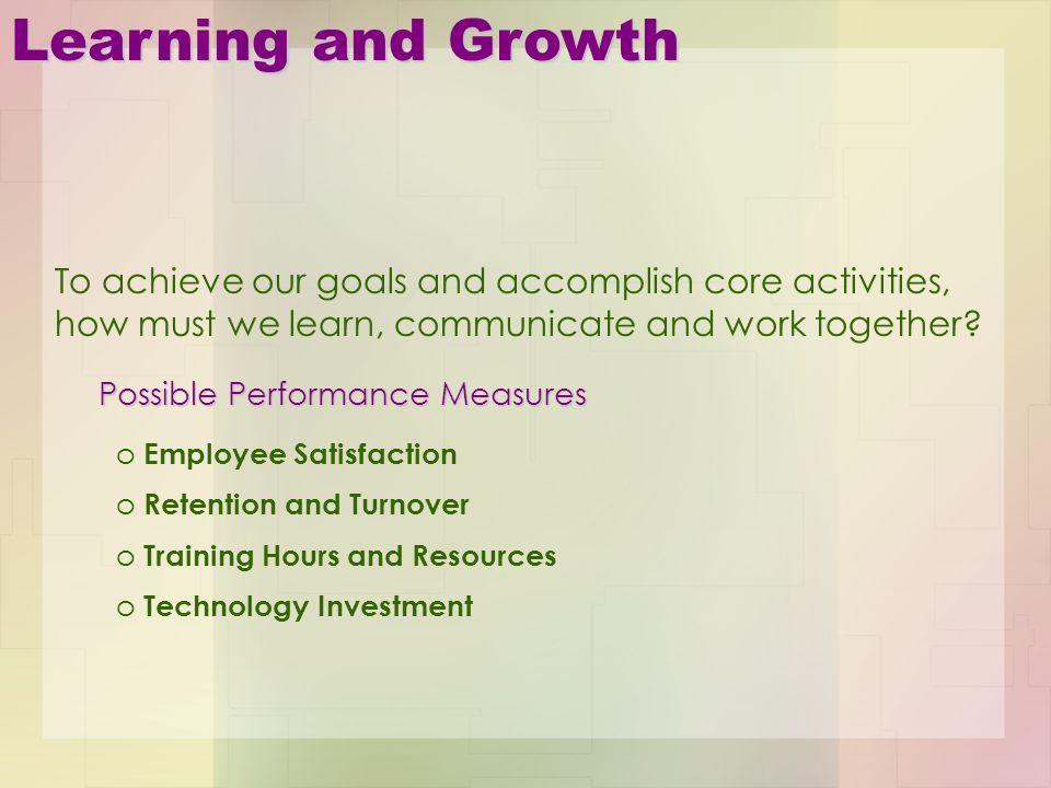 Learning and Growth To achieve our goals and accomplish core activities, how must we learn, communicate and work together